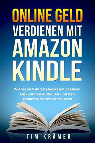 Online Geld verdienen mit Amazon Kindle: Wie Sie sich durch Ebooks ein passives Einkommen aufbauen und den gesamten Prozess outsourcen.