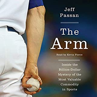 The Arm     Inside the Billion-Dollar Mystery of the Most Valuable Thing in Sports              By:                                                                                                                                 Jeff Passan                               Narrated by:                                                                                                                                 Kevin Pierce                      Length: 12 hrs and 3 mins     495 ratings     Overall 4.6