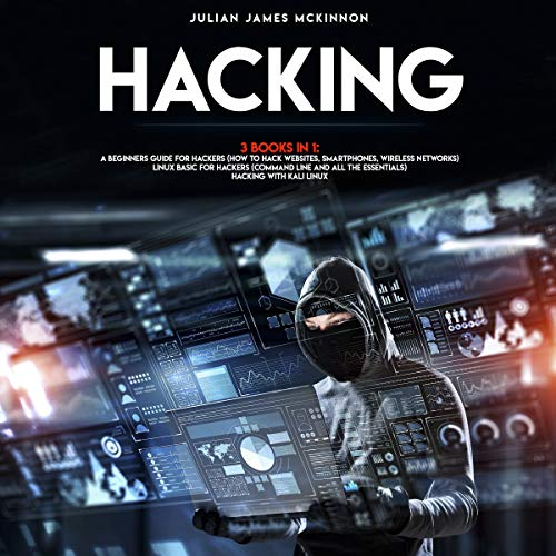 Hacking: 3 Books in 1: A Beginners Guide for Hackers: How to Hack Websites, Smartphones, Wireless Networks + Linux Basic for Hackers (Command Line and All the Essentials) + Hacking with Kali Linux