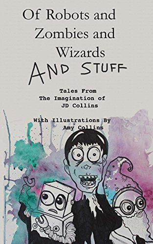 Of Robots and Zombies and Wizards and Stuff: Tales From The Imagination of JD Collins (English Edition)