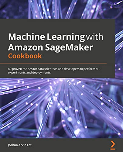 Machine Learning with Amazon SageMaker Cookbook: 80 proven recipes for data scientists and developers to perform ML experiments and deployments (English Edition)