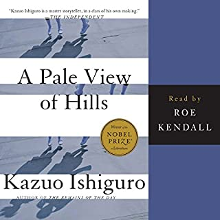 A Pale View of the Hills                   Written by:                                                                                                                                 Kazuo Ishiguro                               Narrated by:                                                                                                                                 Roe Kendall                      Length: 5 hrs and 59 mins     2 ratings     Overall 4.0