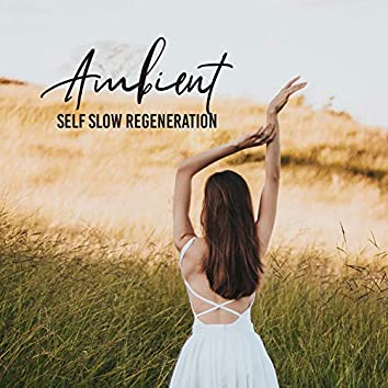 Ambient Self Slow Regeneration: 2019 New Age Deep Music Compilation for Total Calming Down, Rest & Relax, Vital Energy Increase, Body & Soul Healing