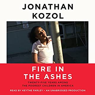 Fire in the Ashes     Twenty-Five Years Among the Poorest Children in America              By:                                                                                                                                 Jonathan Kozol                               Narrated by:                                                                                                                                 Keythe Farley                      Length: 10 hrs and 57 mins     44 ratings     Overall 4.5