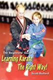The Beginners' Guide To Learning Karate The Right Way! - Scott Bullard