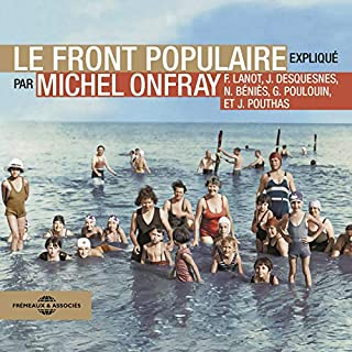 Le Front populaire     Expliqué par Michel Onfray, Frank Lanot, Gérard Poulouin, Jacky Desquesnes, Nicolas Béniès et Joël Pouthas              De :                                                                                                                                 Michel Onfray,                                                                                        Frank Lanot,                                                                                        Gérard Poulouin,                   and others                          Lu par :                                                                                                                                 Michel Onfray,                                                                                        Frank Lanot,                                                                                        Gérard Poulouin,                   and others                 Durée : 7 h et 17 min     10 notations     Global 4,5