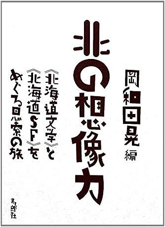 北の想像力 《北海道文学》と《北海道SF》をめぐる思索の旅