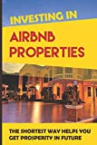 Real Estate Investing Books! - Investing In Airbnb Properties: The Shortest Way Helps You Get Prosperity In Future: Passive Income Ideas