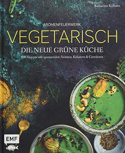 Aromenfeuerwerk – Vegetarisch – Die neue grüne Küche: 100 Rezepte mit spannenden Aromen, Kräutern und Gewürzen
