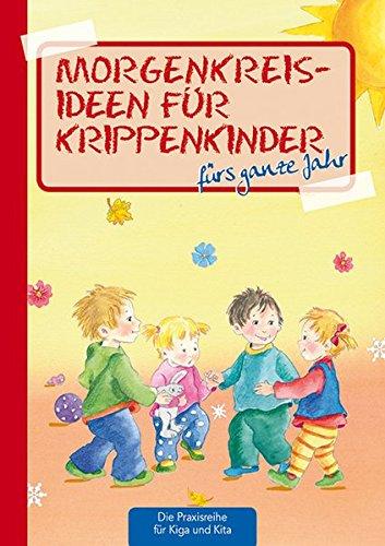 Morgenkreisideen für Krippenkinder: fürs ganze Jahr (Die Praxisreihe für Kiga und Kita): frs ganze Jahr (Die Praxisreihe für Kindergarten und Kita)