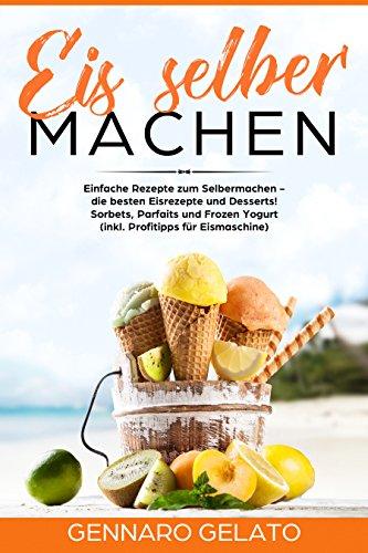 Eis selber machen: Einfache Rezepte zum Selbermachen - die besten Eisrezepte und Desserts! Sorbets, Parfaits und Frozen Yogurt (inkl. Profitipps für Eismaschine)