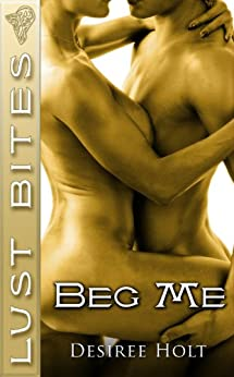 Beg Me by [Desiree Holt]