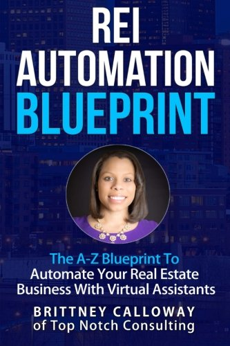 Real Estate Investing Books! - REI Automation Blueprint The A-Z Blueprint To Automate Your Real Estate Business: REI Automation Blueprint The A-Z Blueprint To Automate Your Real ... Brittney Calloway of Top Notch Consulting