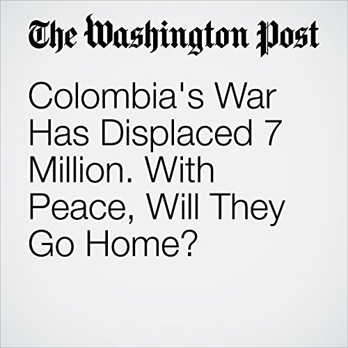 Colombia's War Has Displaced 7 Million. With Peace, Will They Go Home? cover art