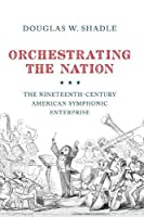 Orchestrating the Nation: The Nineteenth-century American Symphonic Enterprise
