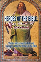 Heroes of the Bible - The Story of Abraham: Stories and Lessons for Kids and Teenagers about the Heroes of the Bible (Learning to Walk with God) (Volume 2)