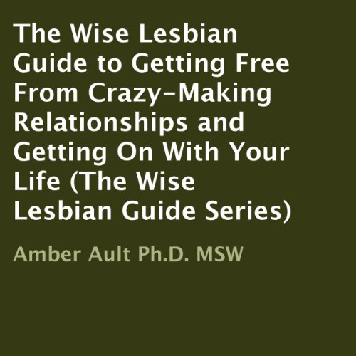 The Wise Lesbian Guide to Getting Free from Crazy-Making Relationships and Getting on with Your Life cover art