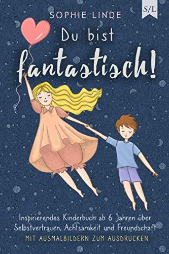 Du bist fantastisch!: Inspirierendes Kinderbuch ab 6 Jahren über Selbstvertrauen, Achtsamkeit und Freundschaft - mit Ausmalbildern zum Ausdrucken (Starke Kinder, Band 1)