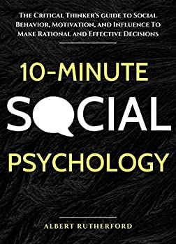 10-Minute Social Psychology  The Critical Thinker s Guide to Social Behavior Motivation and Influence To Make Rational and Effective Decisions