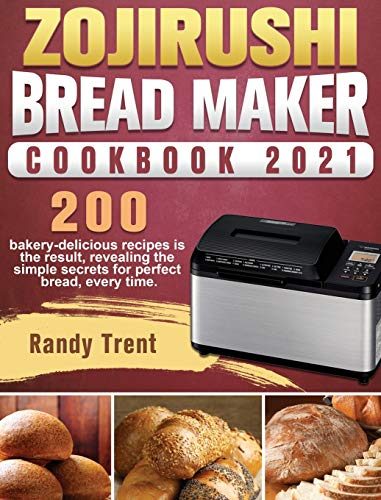Zojirushi Bread Maker Cookbook 2021: 200 bakery-delicious recipes is the...