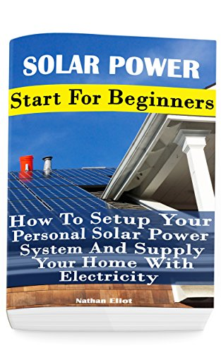 Solar Power: Start For Beginners: How To Setup Your Personal Solar Power System And Supply Your Home With Electricity: (Energy Independence, Lower Bills ... Grid Living) (Self Reliance, Solar Energy) by [Nathan Eliot]
