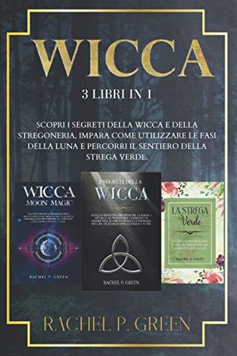 WICCA: 3 libri in 1: Scopri i Segreti della Wicca e della Stregoneria, Impara Come Utilizzare le Fasi della Luna e Percorri il Sentiero della Strega Verde.