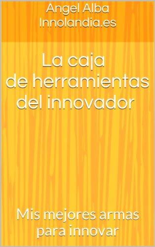 La caja de herramientas del innovador: Mis mejores armas para innovar