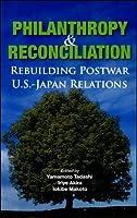 Philanthropy and Reconciliation: Rebuilding Postwar U.S.-Japan Relations by Unknown(2006-07-28)