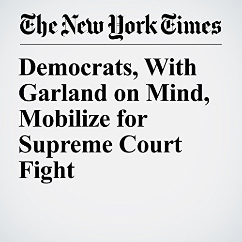 Democrats, With Garland on Mind, Mobilize for Supreme Court Fight copertina