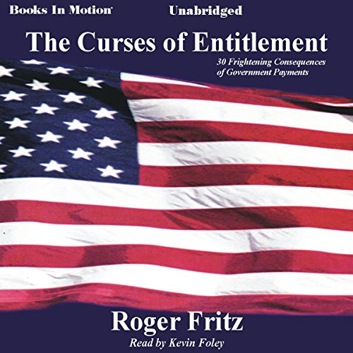 The Curses of Entitlement     30 Frightening Consequences of Government Payments              By:                                                                                                                                 Roger Fritz                               Narrated by:                                                                                                                                 Kevin Foley                      Length: 2 hrs and 34 mins     4 ratings     Overall 3.0