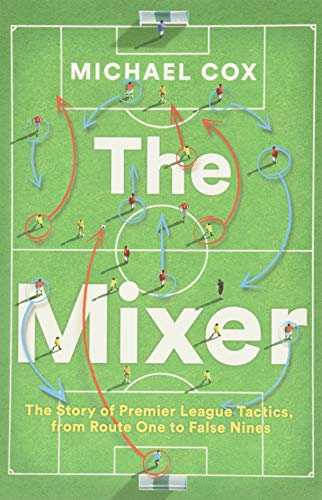 The Mixer: The Story of Premier League Tactics, from Route One to False Nines>
