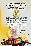 LA GUA COMPLETA DE EXTRACTOS DE FRUTAS Y VEGETALES PARA PRINCIPIANTES 2021/22:...