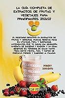 La Guía Completa de Extractos de Frutas Y Vegetales Para Principiantes 2021/22: El recetario definitivo en extractos de frutas y verduras, muchas recetas ricas en vitaminas, fibra y sustancias antioxidantes que te darán una sensación inmediata de saciedad