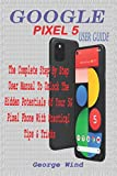 GOOGLE PIXEL 5 USER GUIDE: THE COMPLETE STEP BY STEP USER MANUAL TO UNLOCK THE HIDDEN POTENTIALS OF YOUR 5G PIXEL PHONE WITH PRACTICAL TIPS & TRICKS