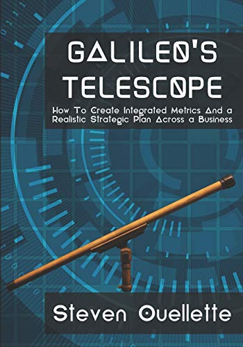 Galileo's Telescope: How To Create Integrated Metrics And a Realistic Strategic Plan Across a Business