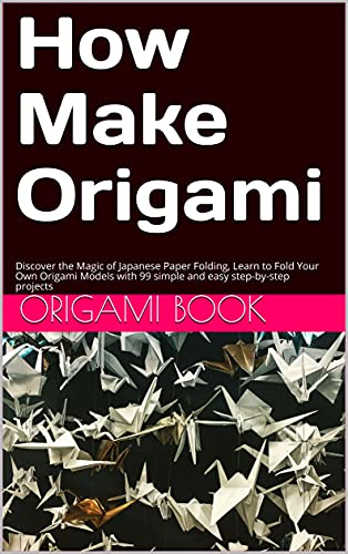 How Make Origami: Discover the Magic of Japanese Paper Folding, Learn to Fold Your Own Origami Models with 99 simple and easy step-by-step projects (English Edition)