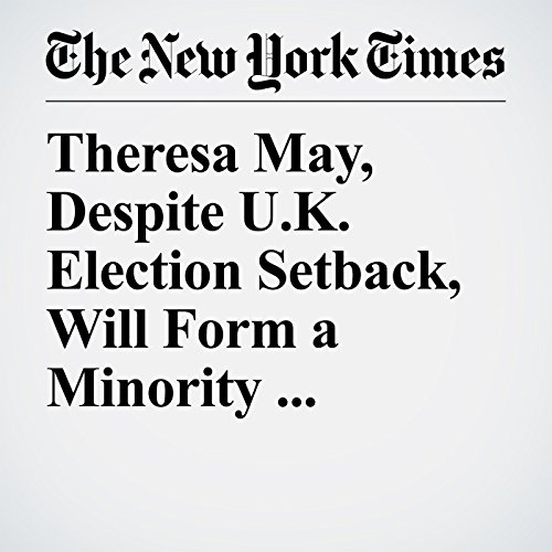 Theresa May, Despite U.K. Election Setback, Will Form a Minority Government copertina