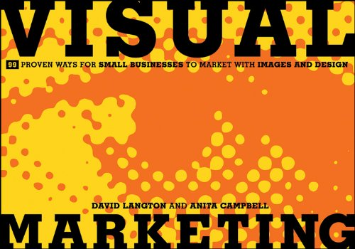 Visual Marketing: 99 Proven Ways for Small Businesses to Market with Images and Design