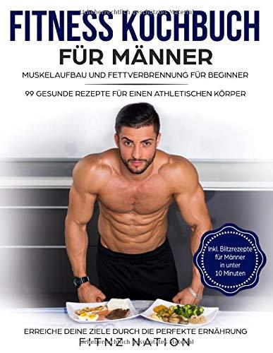 Fitness Kochbuch für Männer: Muskelaufbau und Fettverbrennung für Beginner: 99 gesunde Rezepte für einen athletischen Körper - Mehr Muskeln, mehr Kraft, weniger Körperfett durch die perfekte Ernährung