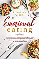 Emotional Eating: A Mindful, Intuitive Guide to Discovering how to Eat and Live Healthily, Overcome Eating Disorders and Eliminate Excesses and Compulsive Eating, so you never Binge Again!