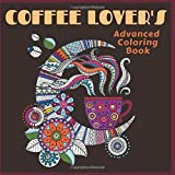 Coffee Lovers Advanced Coloring Book: Everything Coffee Artwork Pages for Stress Relief, Meditation, Serenity and Relaxation for Ages 8 to Adult