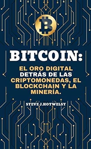 Bitcoin: El Oro Digital Detrás de las Criptomonedas, el Blockchain y la Minería (Spanish Edition)