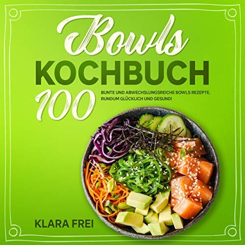 Bowls Kochbuch: 100 bunte und abwechslungsreiche Bowls Rezepte. Rundum glücklich und gesund! (Buddha Bowl 1)