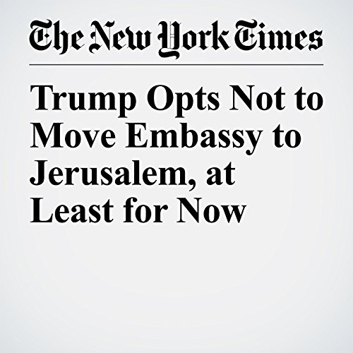Trump Opts Not to Move Embassy to Jerusalem, at Least for Now copertina
