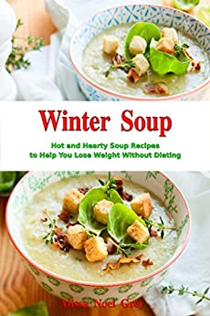 Winter Soup: Hot and Hearty Soup Recipes to Help You Lose Weight Without Dieting: Health and Fitness on a Budget (Souping and Soup Diet Cookbook Book 1) by [Alissa Noel Grey, Fat Loss Almanac]