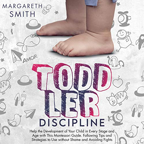 Toddler Discipline: Help the Development of Your Child in Every Stage and Age with This Montessori Guide. Following Tips and Strategies to Use without Shame and Avoiding Fights cover art