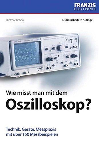 Wie misst man mit dem Oszilloskop?: Technik, Geräte, Messpraxis mit über 150 Messbeispielen
