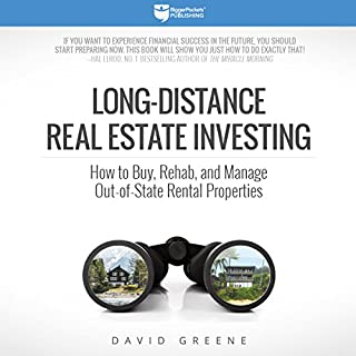 Long-Distance Real Estate Investing     How to Buy, Rehab, and Manage Out-of-State Rental Properties              Written by:                                                                                                                                 David Greene                               Narrated by:                                                                                                                                 Randy Streu                      Length: 9 hrs and 8 mins     14 ratings     Overall 4.9