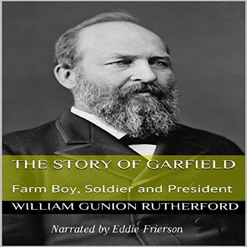 The Story of Garfield: Farm-Boy, Soldier, and President                   By:                                                                                                                                 William Gunion Rutherford                               Narrated by:                                                                                                                                 Eddie Frierson                      Length: 2 hrs and 38 mins     4 ratings     Overall 4.3