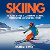 Skiing: The Ultimate Guide to Learn Skiing: Extreme Sports Winter Adventure Collection